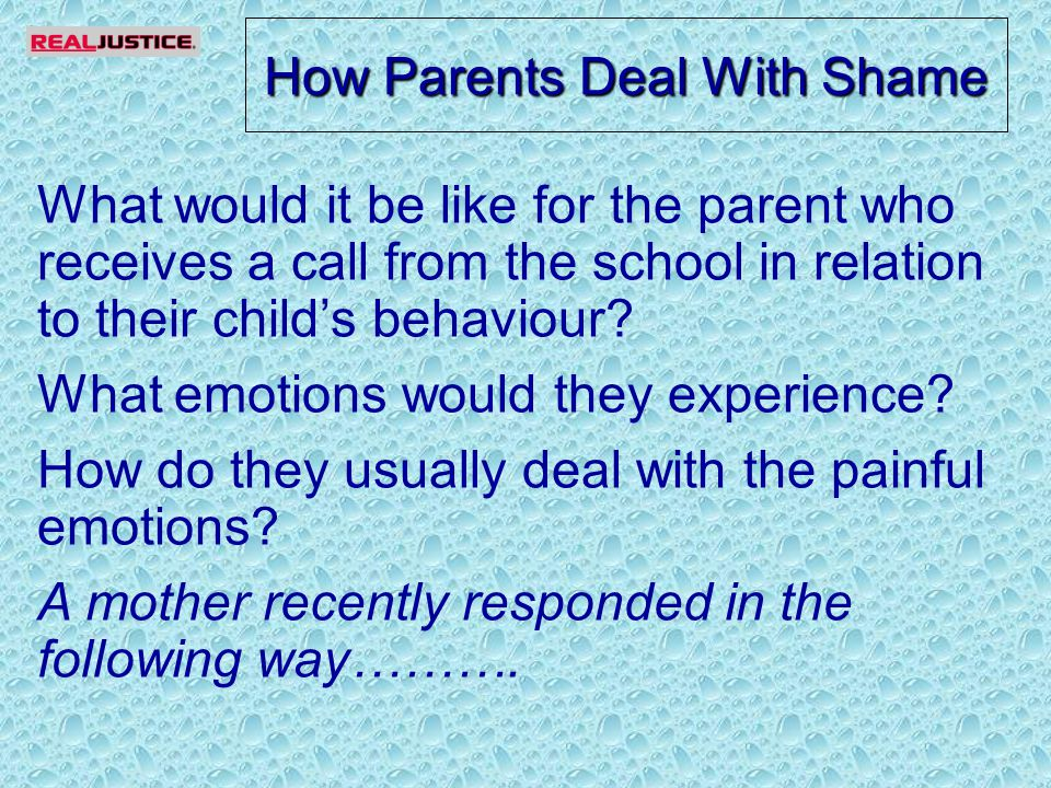 How Parents Deal With Shame What would it be like for the parent who receives a call from the school in relation to their child's behaviour.