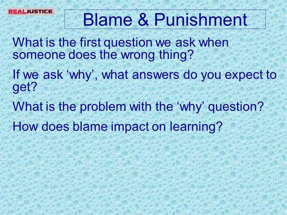 Blame & Punishment What is the first question we ask when someone does the wrong thing.