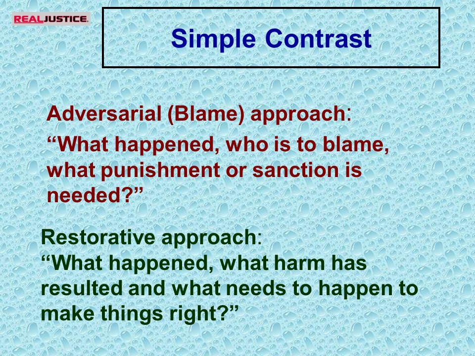 Simple Contrast Adversarial (Blame) approach : What happened, who is to blame, what punishment or sanction is needed Restorative approach: What happened, what harm has resulted and what needs to happen to make things right