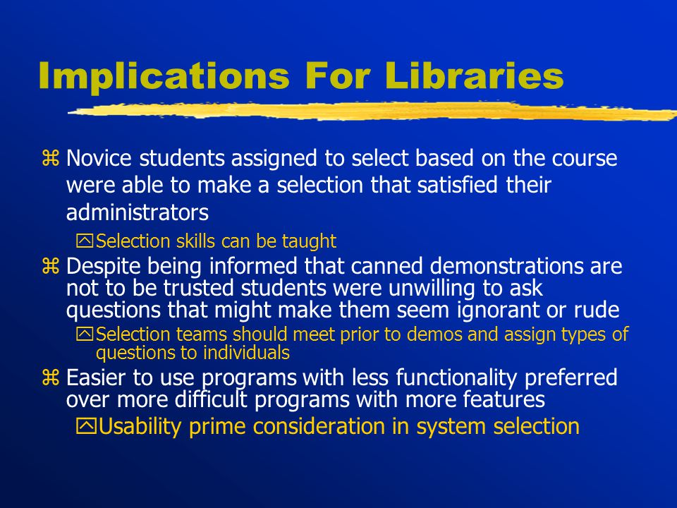 Implications For Libraries zNovice students assigned to select based on the course were able to make a selection that satisfied their administrators ySelection skills can be taught zDespite being informed that canned demonstrations are not to be trusted students were unwilling to ask questions that might make them seem ignorant or rude ySelection teams should meet prior to demos and assign types of questions to individuals zEasier to use programs with less functionality preferred over more difficult programs with more features yUsability prime consideration in system selection