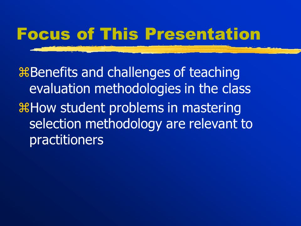Focus of This Presentation zBenefits and challenges of teaching evaluation methodologies in the class zHow student problems in mastering selection methodology are relevant to practitioners