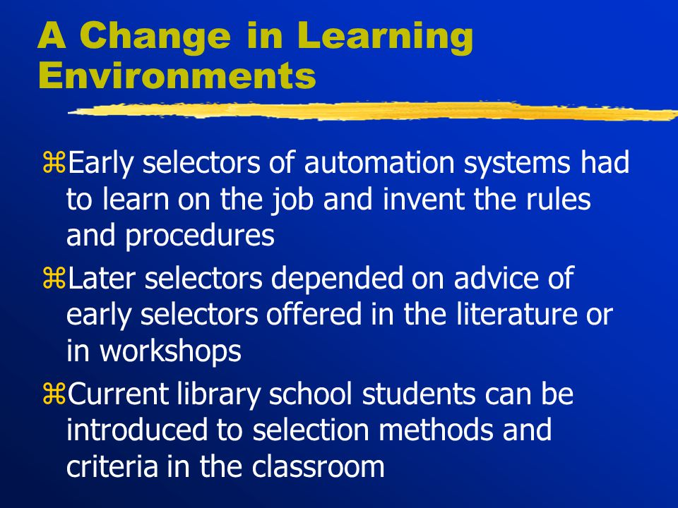A Change in Learning Environments zEarly selectors of automation systems had to learn on the job and invent the rules and procedures zLater selectors depended on advice of early selectors offered in the literature or in workshops zCurrent library school students can be introduced to selection methods and criteria in the classroom