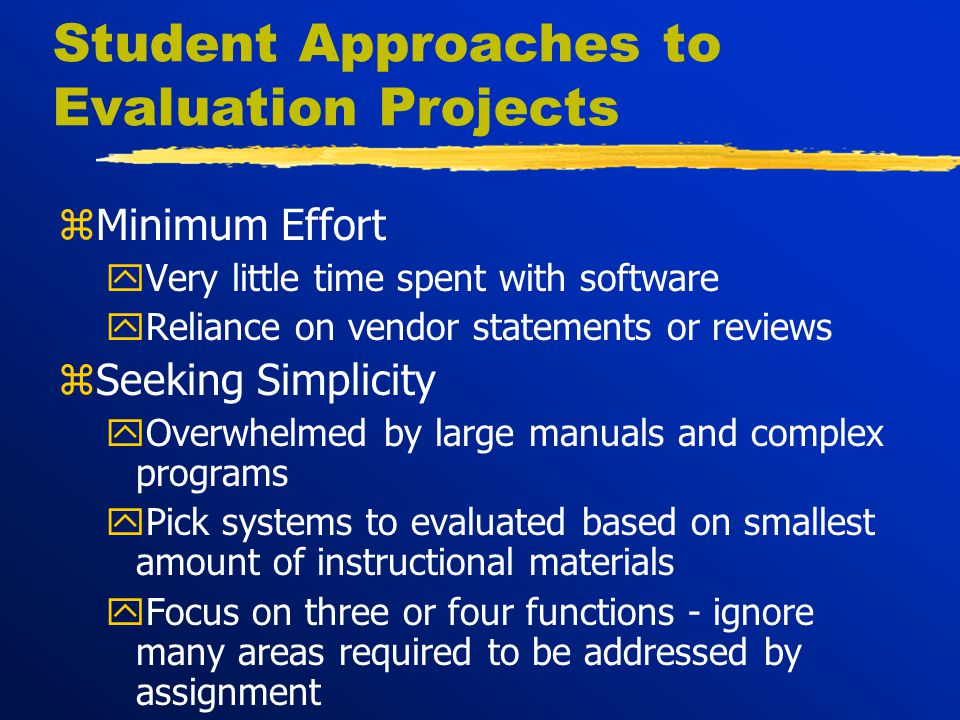 Student Approaches to Evaluation Projects zMinimum Effort yVery little time spent with software yReliance on vendor statements or reviews zSeeking Simplicity yOverwhelmed by large manuals and complex programs yPick systems to evaluated based on smallest amount of instructional materials yFocus on three or four functions - ignore many areas required to be addressed by assignment