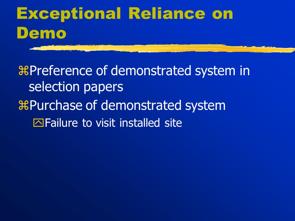 Exceptional Reliance on Demo zPreference of demonstrated system in selection papers zPurchase of demonstrated system yFailure to visit installed site