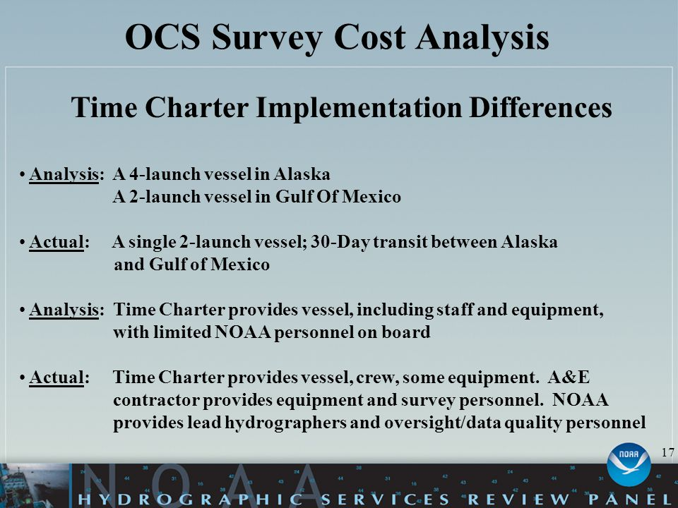 OCS Survey Cost Analysis Time Charter Implementation Differences Analysis: A 4-launch vessel in Alaska A 2-launch vessel in Gulf Of Mexico Actual: A single 2-launch vessel; 30-Day transit between Alaska and Gulf of Mexico Analysis: Time Charter provides vessel, including staff and equipment, with limited NOAA personnel on board Actual: Time Charter provides vessel, crew, some equipment.