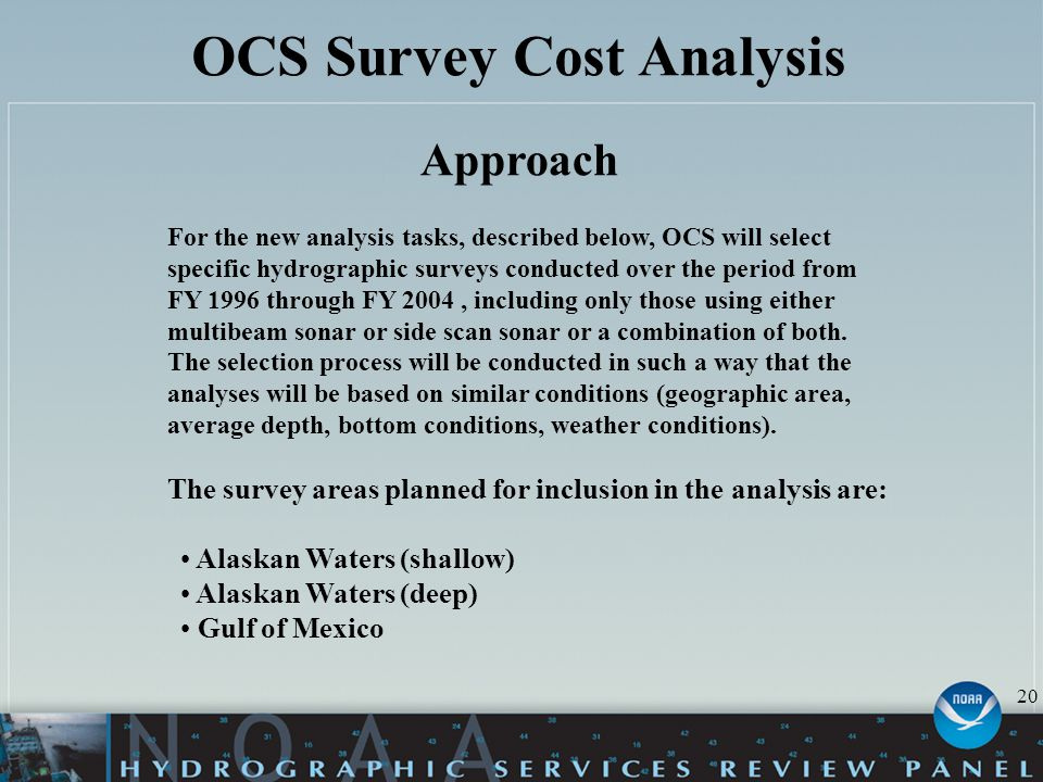 OCS Survey Cost Analysis Approach For the new analysis tasks, described below, OCS will select specific hydrographic surveys conducted over the period from FY 1996 through FY 2004, including only those using either multibeam sonar or side scan sonar or a combination of both.