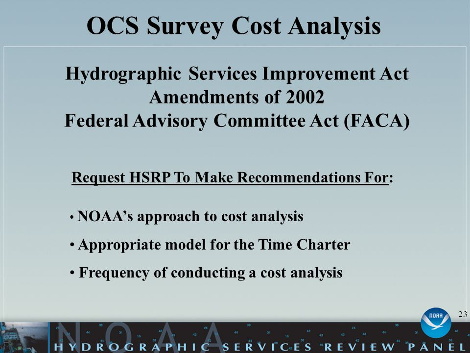 OCS Survey Cost Analysis Hydrographic Services Improvement Act Amendments of 2002 Federal Advisory Committee Act (FACA) Request HSRP To Make Recommendations For: NOAA's approach to cost analysis Appropriate model for the Time Charter Frequency of conducting a cost analysis 23