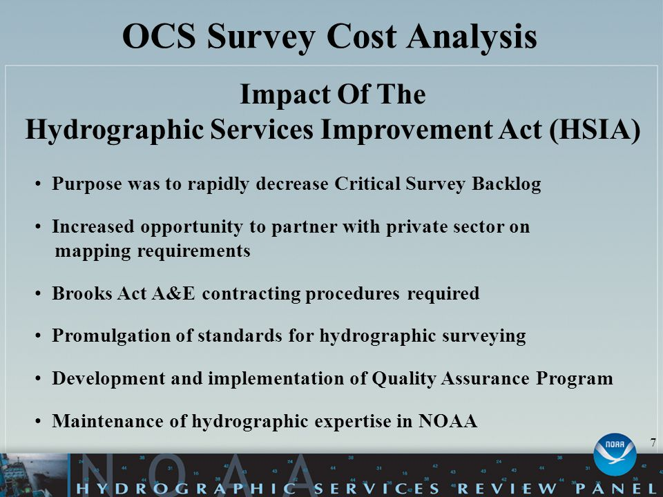 OCS Survey Cost Analysis Impact Of The Hydrographic Services Improvement Act (HSIA) Purpose was to rapidly decrease Critical Survey Backlog Increased opportunity to partner with private sector on mapping requirements Brooks Act A&E contracting procedures required Promulgation of standards for hydrographic surveying Development and implementation of Quality Assurance Program Maintenance of hydrographic expertise in NOAA 7