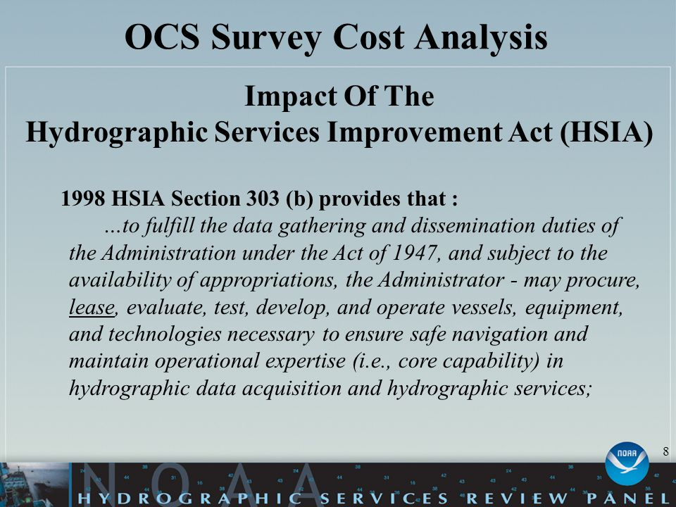OCS Survey Cost Analysis Impact Of The Hydrographic Services Improvement Act (HSIA) 8 1998 HSIA Section 303 (b) provides that : …to fulfill the data gathering and dissemination duties of the Administration under the Act of 1947, and subject to the availability of appropriations, the Administrator - may procure, lease, evaluate, test, develop, and operate vessels, equipment, and technologies necessary to ensure safe navigation and maintain operational expertise (i.e., core capability) in hydrographic data acquisition and hydrographic services;