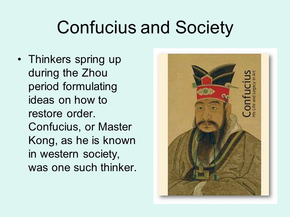 Confucius and Society Thinkers spring up during the Zhou period formulating ideas on how to restore order. Confucius, or Master Kong, as he is known i