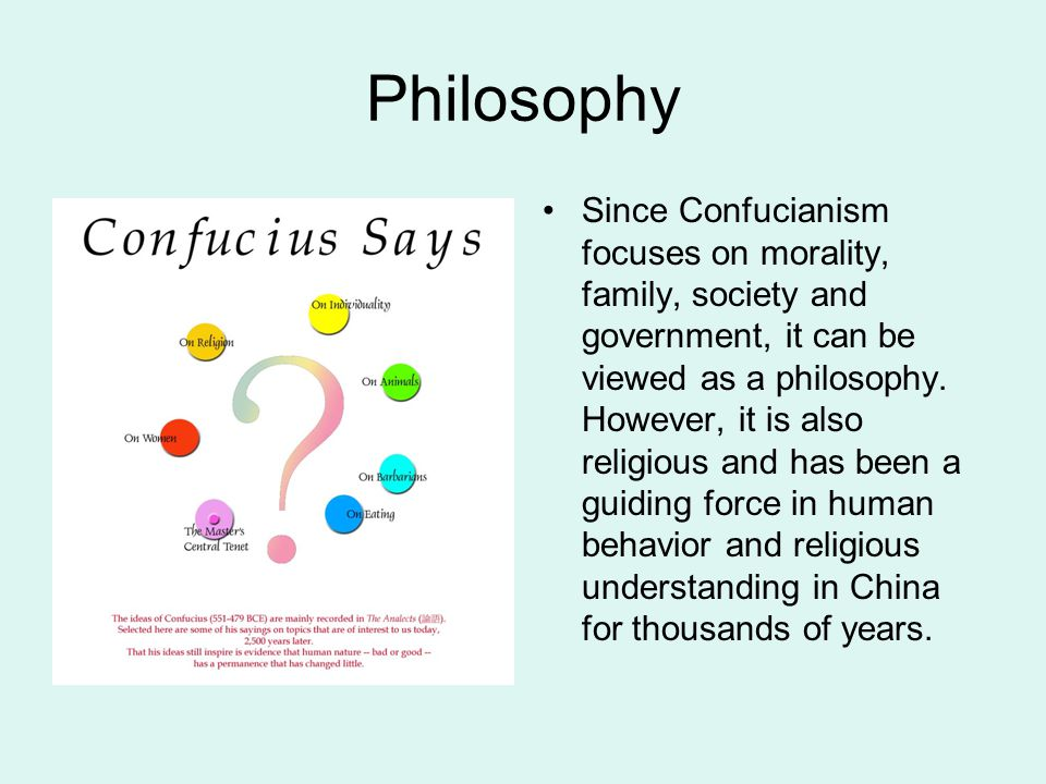 Philosophy Since Confucianism focuses on morality, family, society and government, it can be viewed as a philosophy. However, it is also religious and