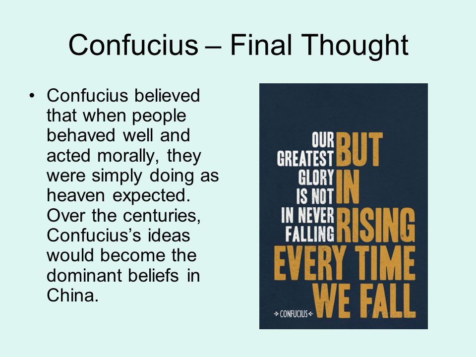 Confucius – Final Thought Confucius believed that when people behaved well and acted morally, they were simply doing as heaven expected. Over the cent