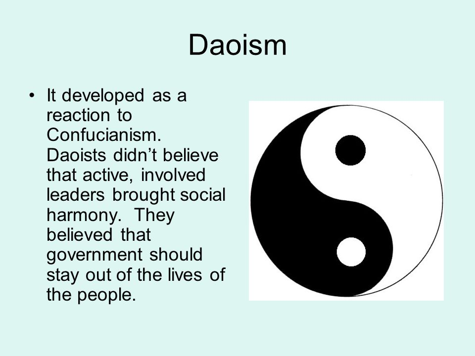 Daoism It developed as a reaction to Confucianism. Daoists didn't believe that active, involved leaders brought social harmony. They believed that gov