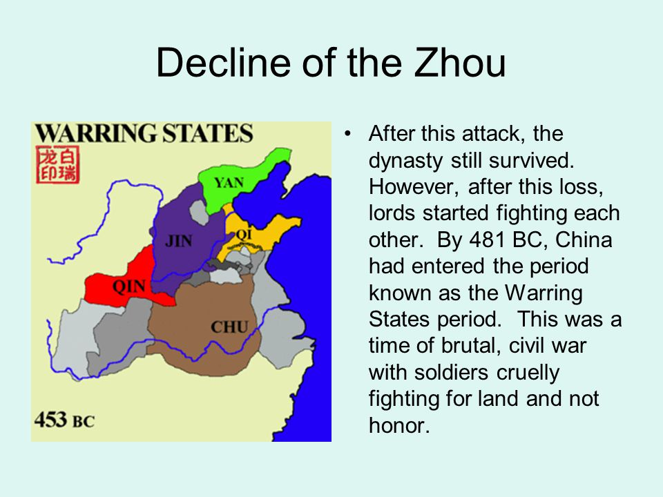 Decline of the Zhou After this attack, the dynasty still survived. However, after this loss, lords started fighting each other. By 481 BC, China had e