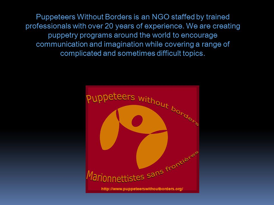 Puppeteers Without Borders is an NGO staffed by trained professionals with over 20 years of experience. We are creating puppetry programs around the w