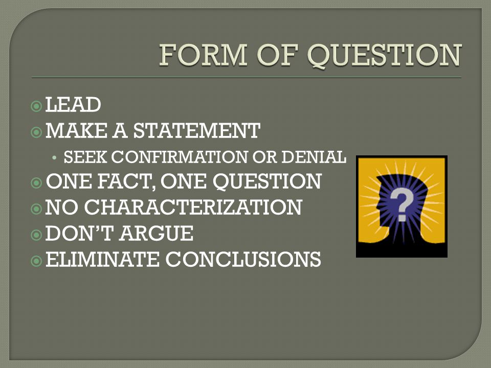  LEAD  MAKE A STATEMENT SEEK CONFIRMATION OR DENIAL  ONE FACT, ONE QUESTION  NO CHARACTERIZATION  DON'T ARGUE  ELIMINATE CONCLUSIONS