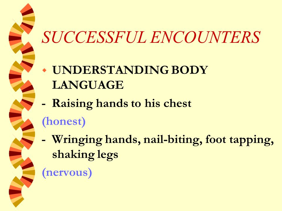 SUCCESSFUL ENCOUNTERS w UNDERSTANDING BODY LANGUAGE - Person turns away or averts his eyes (disagreement / annoyed/ distracted) - Person turns to face you (interested) - Slouching (loosing interest)