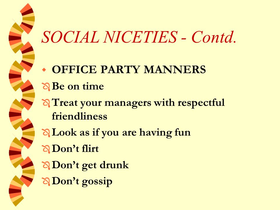 SOCIAL NICETIES w ENTERTAINING CLIENTS Ô Dress appropriately for the situation Ô Attempt to ensure the client has a good time.