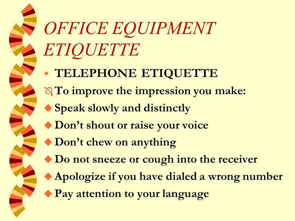 OFFICE EQUIPMENT ETIQUETTE w TELEPHONE ETIQUETTE Ô On receiving a call: u Say Hello - Greet Good Morning. u Include your full name u If extension is shared - mention Department u If frequent outside calls - mention Company u Include verb e.g.