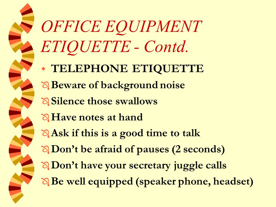 OFFICE EQUIPMENT ETIQUETTE w TELEPHONE ETIQUETTE Ô To improve the impression you make: u Speak slowly and distinctly u Don't shout or raise your voice u Don't chew on anything u Do not sneeze or cough into the receiver u Apologize if you have dialed a wrong number u Pay attention to your language