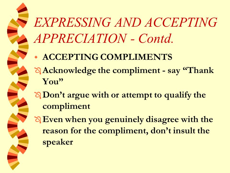 EXPRESSING AND ACCEPTING APPRECIATION w GIVING COMPLIMENTS Ô Be consistent - compliment everyone who deserves it Ô Be specific - be direct Ô Don't confuse praise with feedback Ô When appropriate give praise in public or in writing Ô Be timely