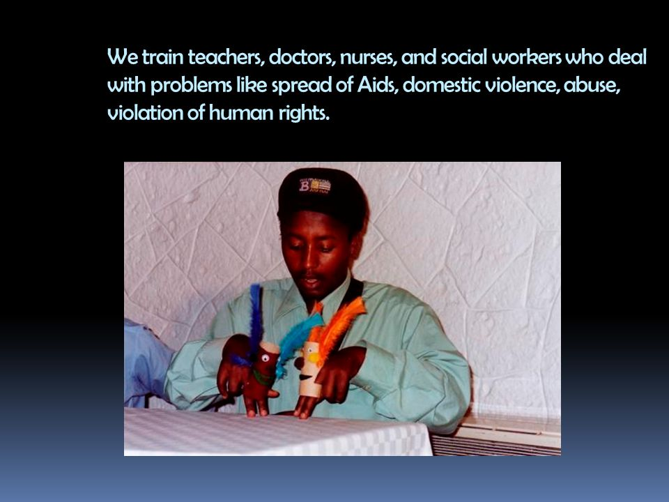 We train teachers, doctors, nurses, and social workers who deal with problems like spread of Aids, domestic violence, abuse, violation of human rights.