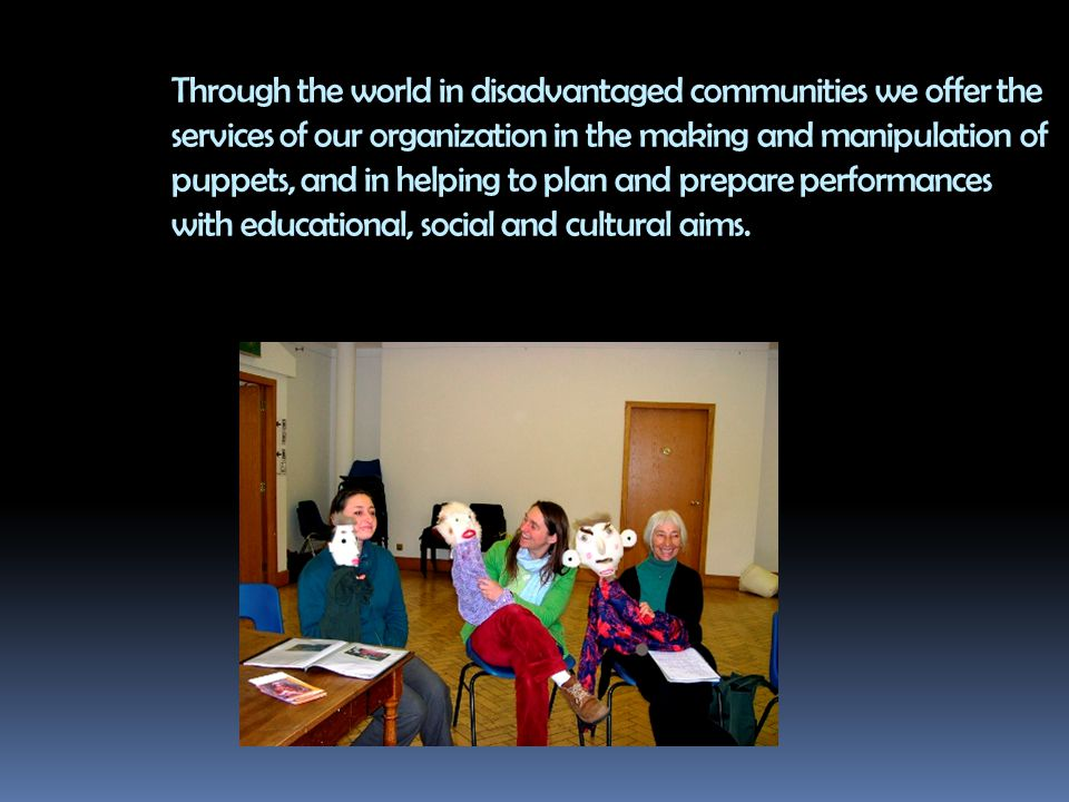 Through the world in disadvantaged communities we offer the services of our organization in the making and manipulation of puppets, and in helping to plan and prepare performances with educational, social and cultural aims.