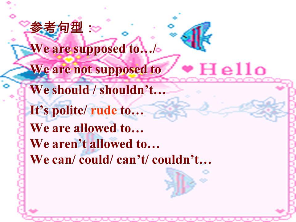 参考句型: We are supposed to…/ We are not supposed to We should / shouldn't… It's polite/ rude to… We are allowed to… We aren't allowed to… We can/ could/ can't/ couldn't… 参考句型: We are supposed to…/ We are not supposed to We should / shouldn't… It's polite/ rude to… We are allowed to… We aren't allowed to… We can/ could/ can't/ couldn't…