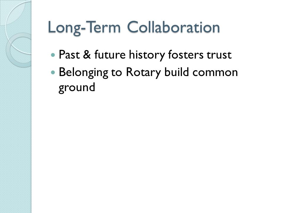 Long-Term Collaboration Past & future history fosters trust Belonging to Rotary build common ground
