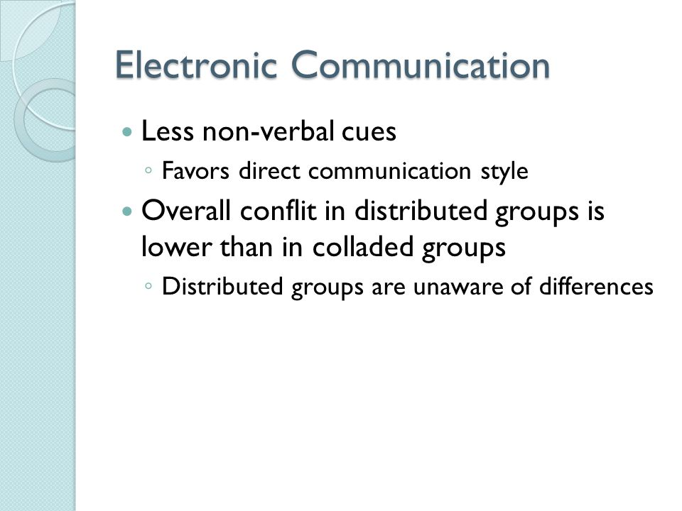 Electronic Communication Less non-verbal cues ◦ Favors direct communication style Overall conflit in distributed groups is lower than in colladed groups ◦ Distributed groups are unaware of differences