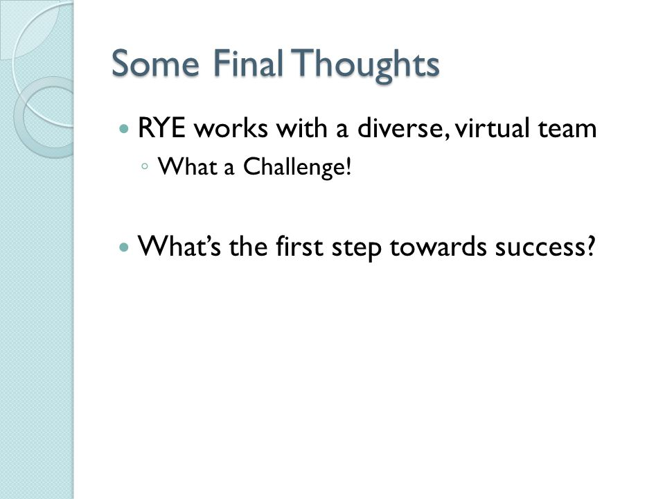 Some Final Thoughts RYE works with a diverse, virtual team ◦ What a Challenge.