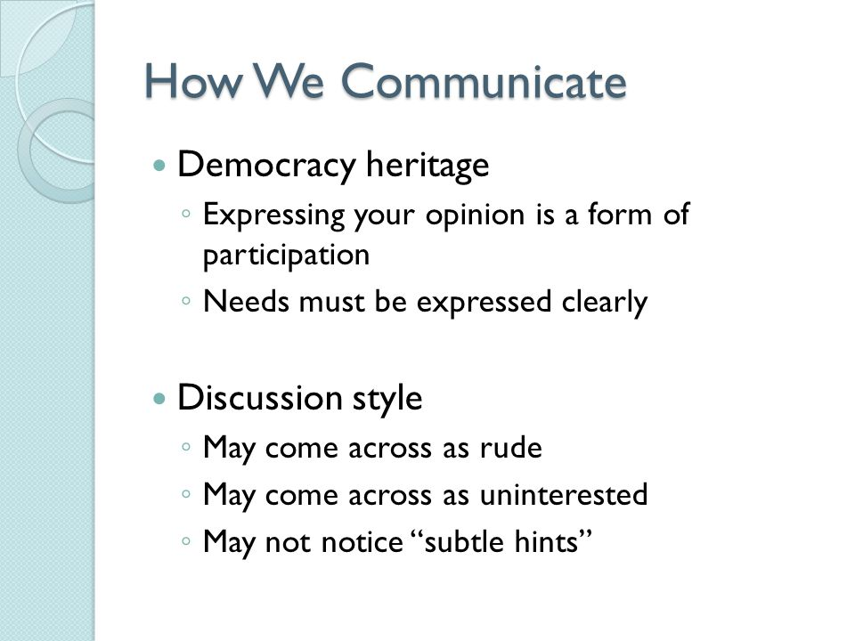 How We Communicate Democracy heritage ◦ Expressing your opinion is a form of participation ◦ Needs must be expressed clearly Discussion style ◦ May come across as rude ◦ May come across as uninterested ◦ May not notice subtle hints