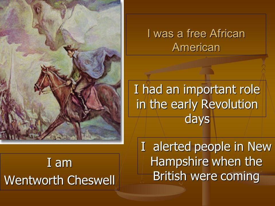 I was a free African American I had an important role in the early Revolution days I alerted people in New Hampshire when the British were coming I am Wentworth Cheswell