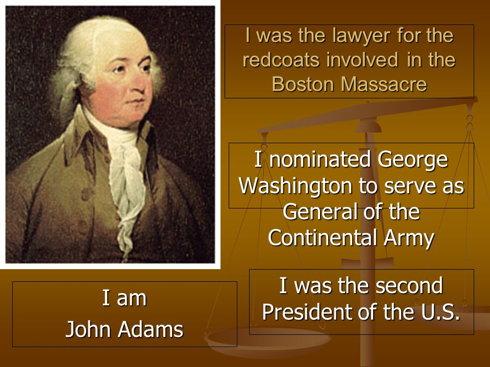 I was the lawyer for the redcoats involved in the Boston Massacre I nominated George Washington to serve as General of the Continental Army I was the second President of the U.S.
