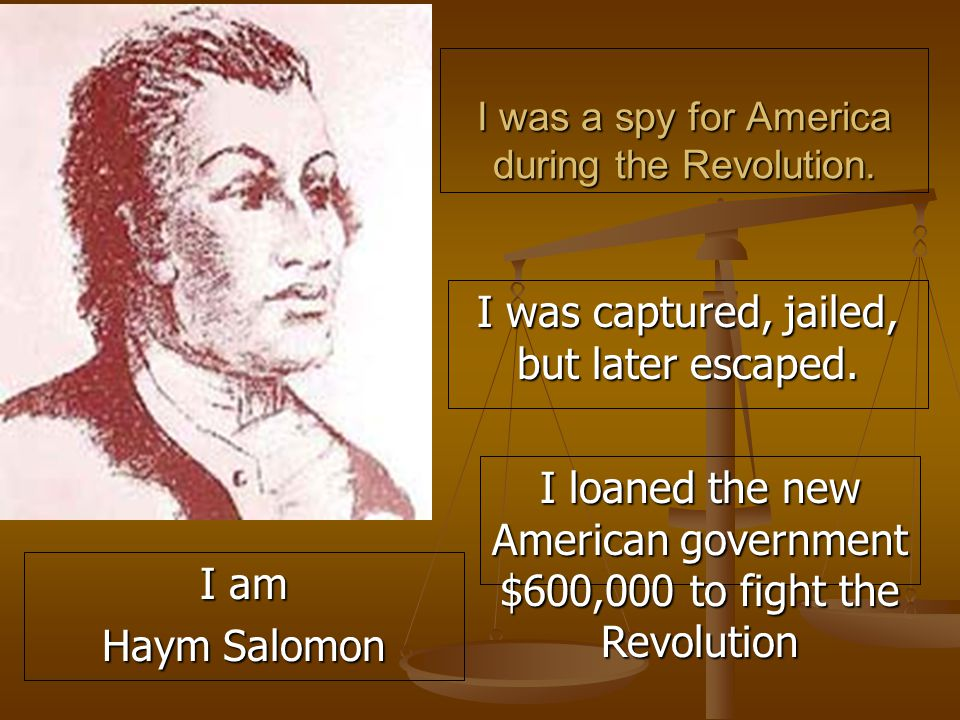 I was a spy for America during the Revolution. I was captured, jailed, but later escaped.