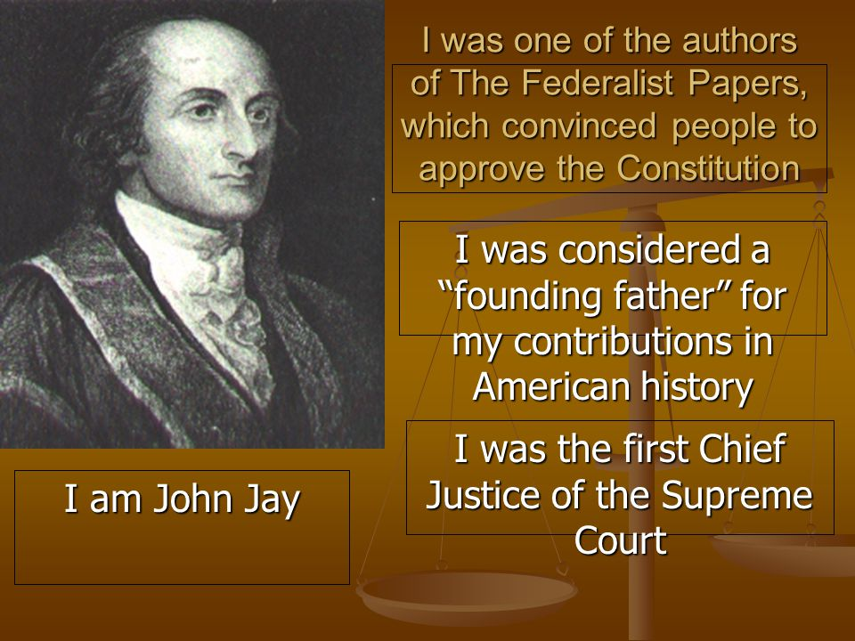I was one of the authors of The Federalist Papers, which convinced people to approve the Constitution I was considered a founding father for my contributions in American history I was the first Chief Justice of the Supreme Court I am John Jay