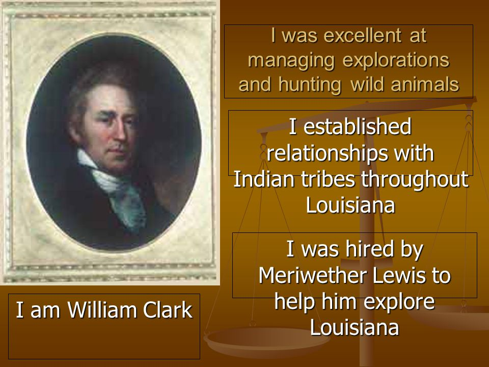 I was excellent at managing explorations and hunting wild animals I established relationships with Indian tribes throughout Louisiana I was hired by Meriwether Lewis to help him explore Louisiana I am William Clark
