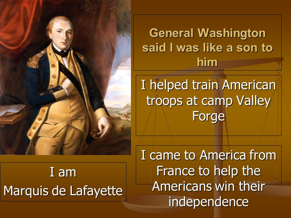 General Washington said I was like a son to him I helped train American troops at camp Valley Forge I came to America from France to help the Americans win their independence I am Marquis de Lafayette