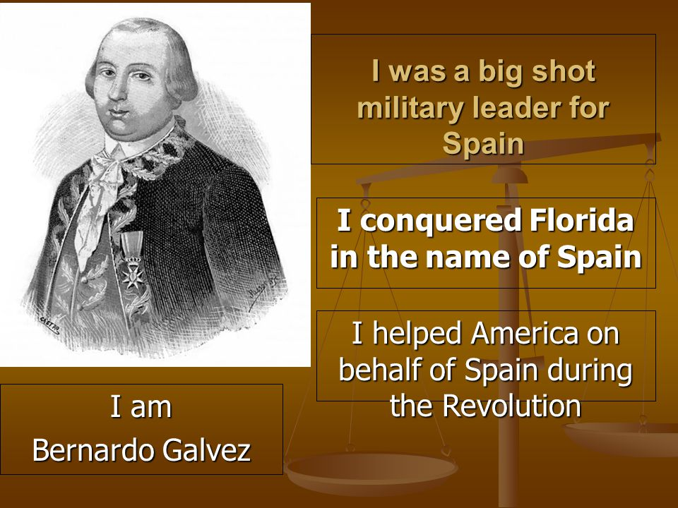 I was a big shot military leader for Spain I conquered Florida in the name of Spain I helped America on behalf of Spain during the Revolution I am Bernardo Galvez