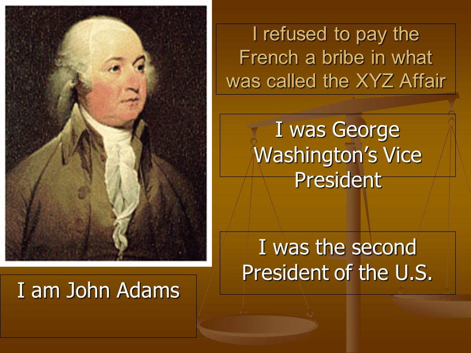 I refused to pay the French a bribe in what was called the XYZ Affair I was George Washington's Vice President I was the second President of the U.S.