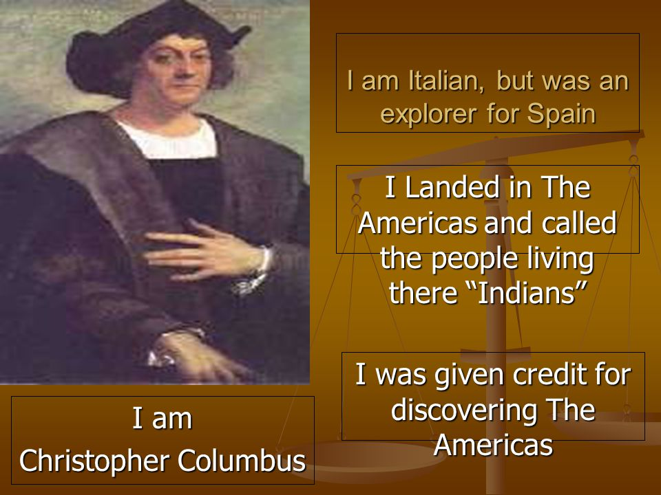 I am Italian, but was an explorer for Spain I Landed in The Americas and called the people living there Indians I was given credit for discovering The Americas I am Christopher Columbus