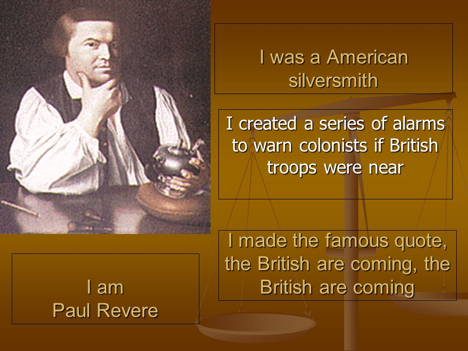 I was a American silversmith I created a series of alarms to warn colonists if British troops were near I made the famous quote, the British are coming, the British are coming I am Paul Revere