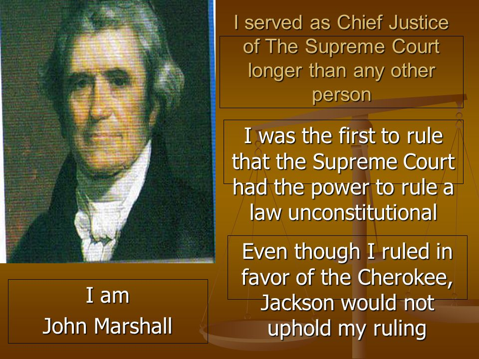 I served as Chief Justice of The Supreme Court longer than any other person I was the first to rule that the Supreme Court had the power to rule a law unconstitutional Even though I ruled in favor of the Cherokee, Jackson would not uphold my ruling I am John Marshall