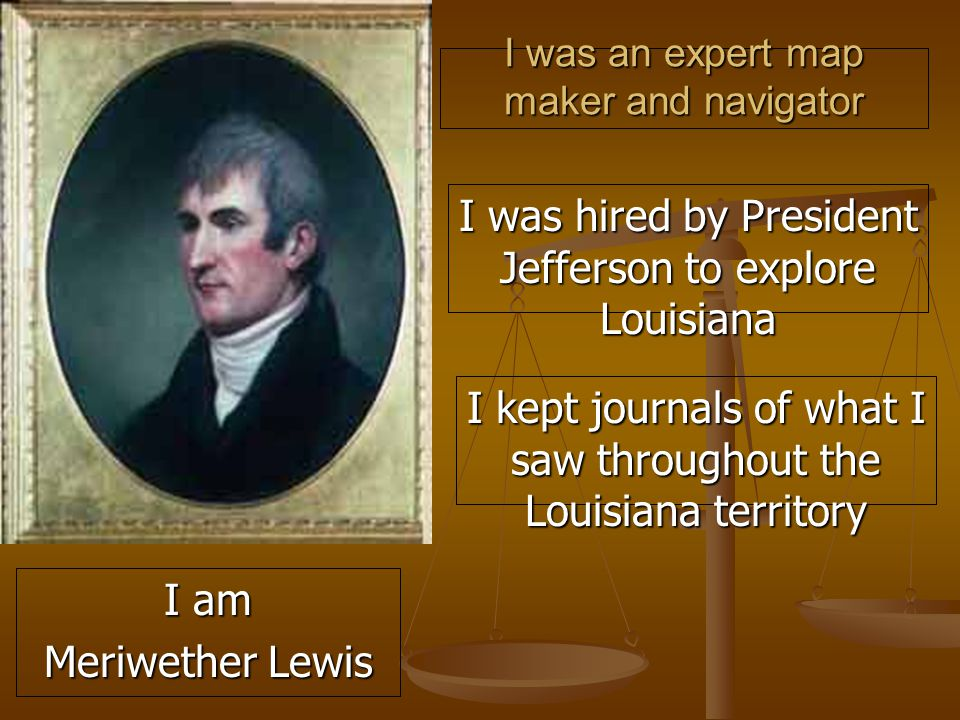 I was an expert map maker and navigator I was hired by President Jefferson to explore Louisiana I kept journals of what I saw throughout the Louisiana territory I am Meriwether Lewis