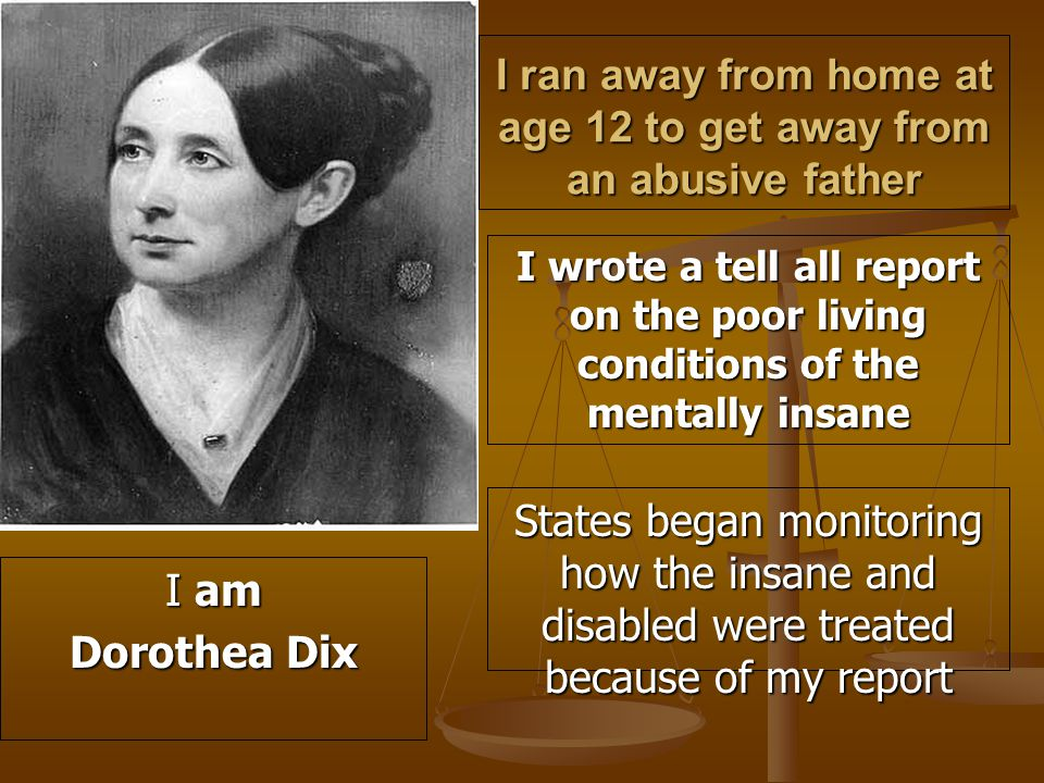 I ran away from home at age 12 to get away from an abusive father I wrote a tell all report on the poor living conditions of the mentally insane States began monitoring how the insane and disabled were treated because of my report I am Dorothea Dix