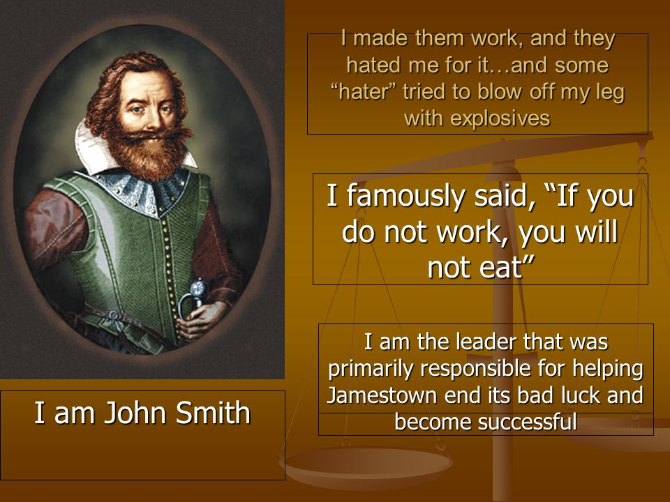 I made them work, and they hated me for it…and some hater tried to blow off my leg with explosives I famously said, If you do not work, you will not eat I am the leader that was primarily responsible for helping Jamestown end its bad luck and become successful I am John Smith
