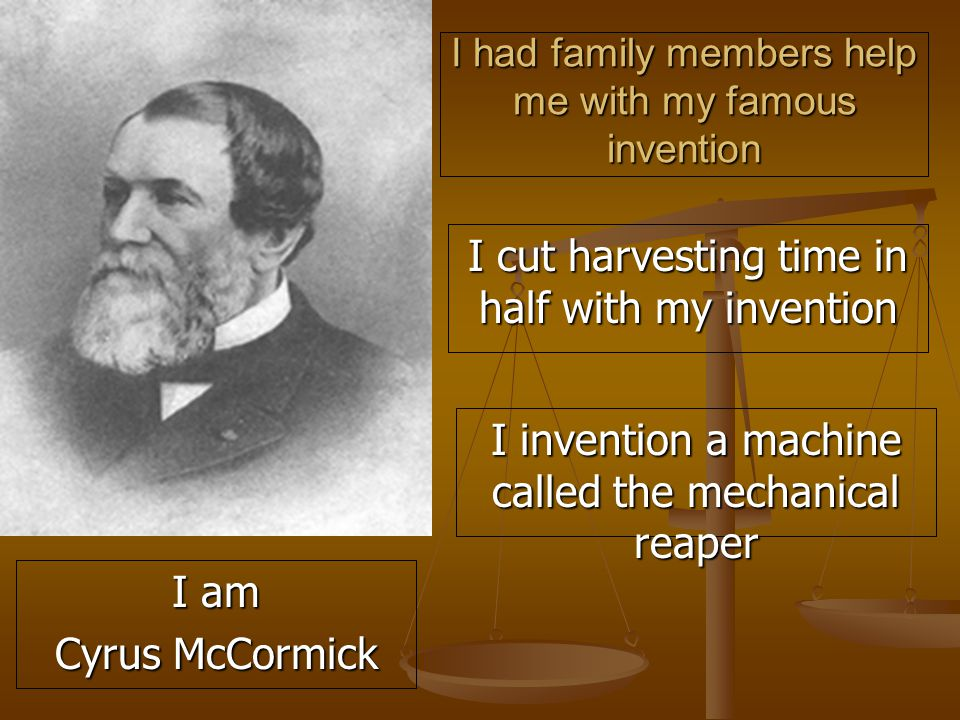 I had family members help me with my famous invention I cut harvesting time in half with my invention I invention a machine called the mechanical reaper I am Cyrus McCormick