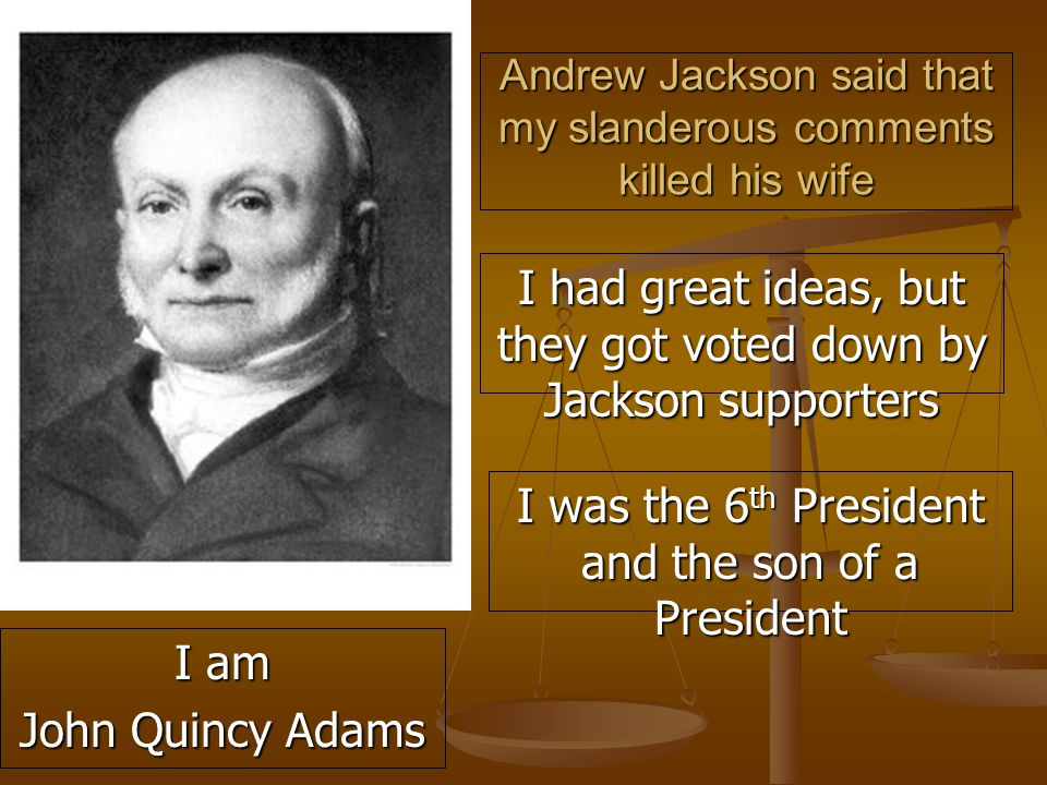 Andrew Jackson said that my slanderous comments killed his wife I had great ideas, but they got voted down by Jackson supporters I was the 6 th President and the son of a President I am John Quincy Adams