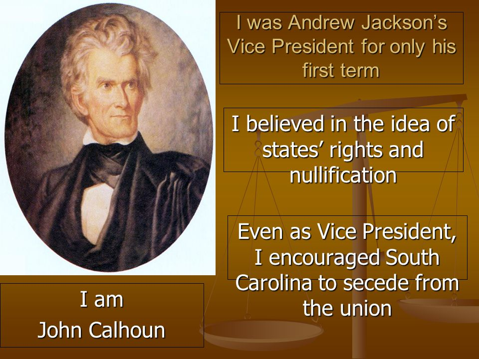 I was Andrew Jackson's Vice President for only his first term I believed in the idea of states' rights and nullification Even as Vice President, I encouraged South Carolina to secede from the union I am John Calhoun