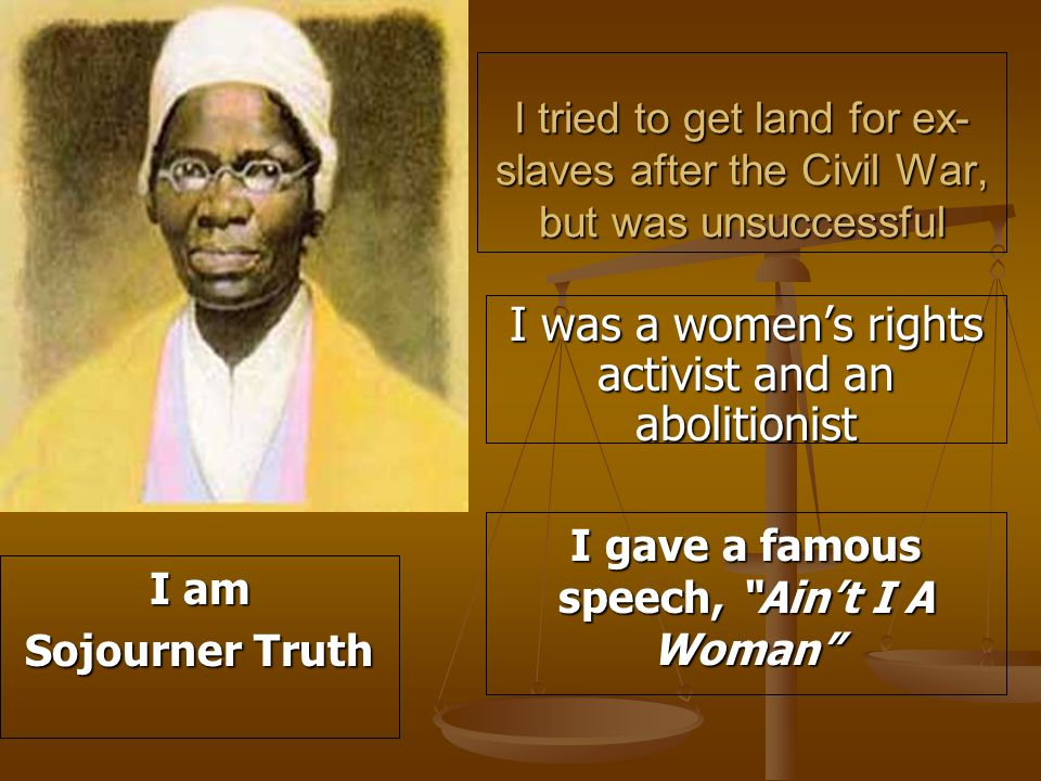 I tried to get land for ex- slaves after the Civil War, but was unsuccessful I was a women's rights activist and an abolitionist I gave a famous speech, Ain't I A Woman I am Sojourner Truth